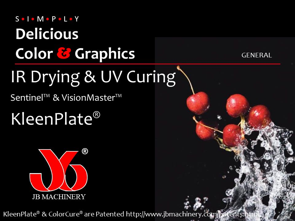 S I M P L Y Delicious Color & Graphics IR Drying & UV Curing Sentinel™ & VisionMaster™ KleenPlate ® JB MACHINERY ® KleenPlate ® & ColorCure ® are Pate
