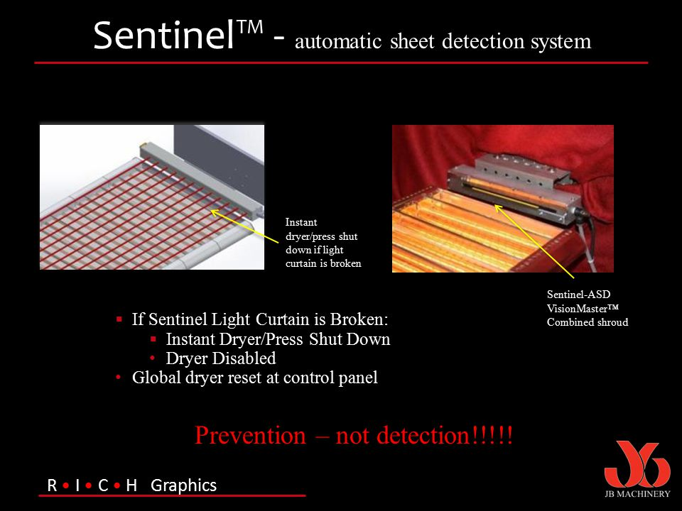 R I C H Graphics Sentinel™ - automatic sheet detection system Instant dryer/press shut down if light curtain is broken Sentinel-ASD VisionMaster™ Comb