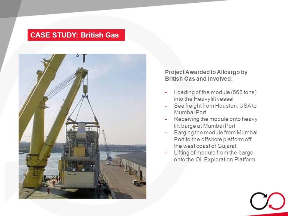 CASE STUDY: British Gas Project Awarded to Allcargo by British Gas and involved: - Loading of the module (565 tons) into the Heavylift vessel - Sea freight from Houston, USA to Mumbai Port - Receiving the module onto heavy lift barge at Mumbai Port - Barging the module from Mumbai Port to the offshore platform off the west coast of Gujarat - Lifting of module from the barge onto the Oil Exploration Platform