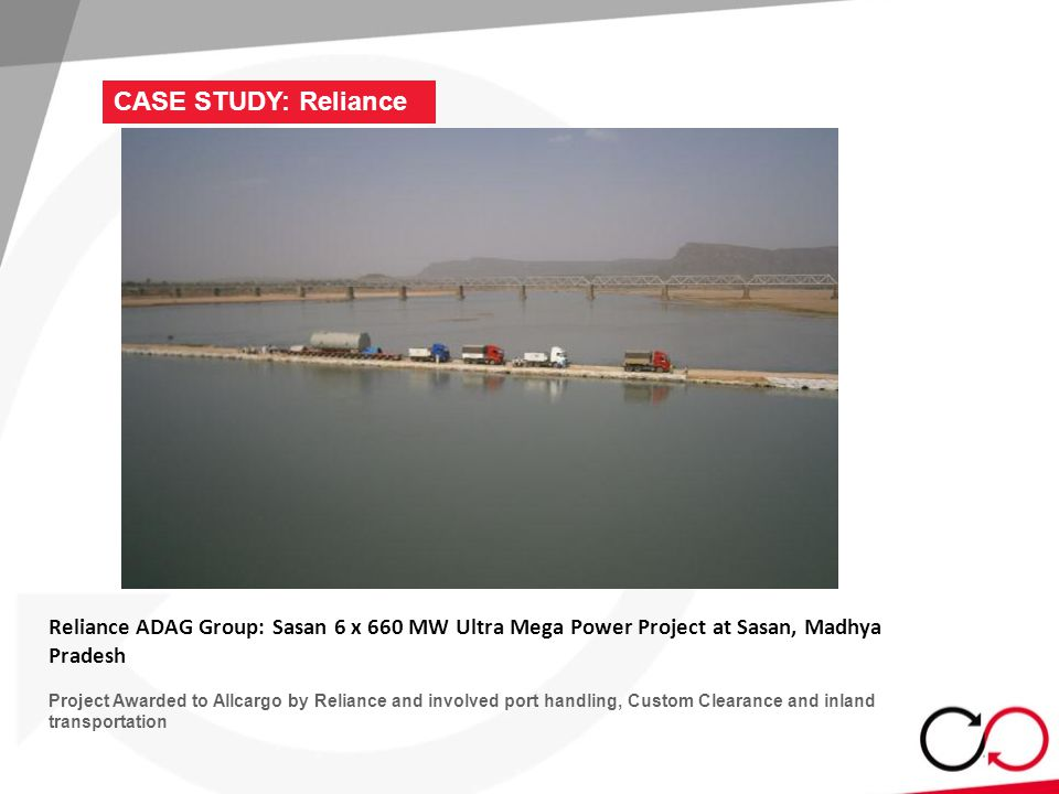 CASE STUDY: Reliance Reliance ADAG Group: Sasan 6 x 660 MW Ultra Mega Power Project at Sasan, Madhya Pradesh Project Awarded to Allcargo by Reliance and involved port handling, Custom Clearance and inland transportation