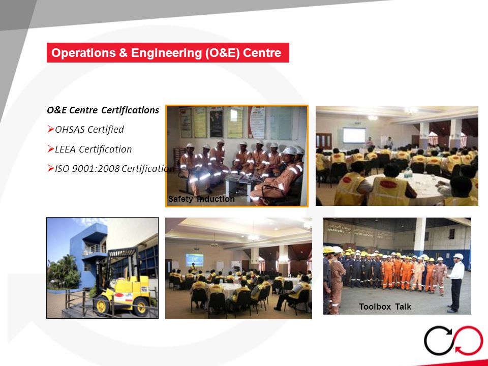 Safety Induction Toolbox Talk O&E Centre Certifications  OHSAS Certified  LEEA Certification  ISO 9001:2008 Certification Operations & Engineering (O&E) Centre