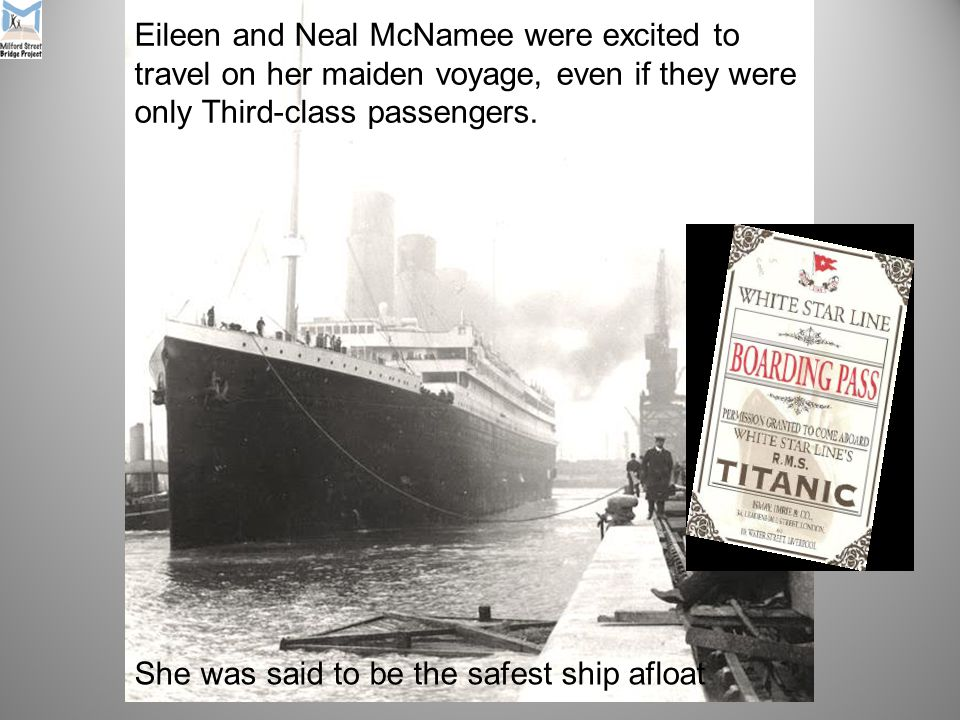 She was said to be the safest ship afloat Eileen and Neal McNamee were excited to travel on her maiden voyage, even if they were only Third-class passengers.