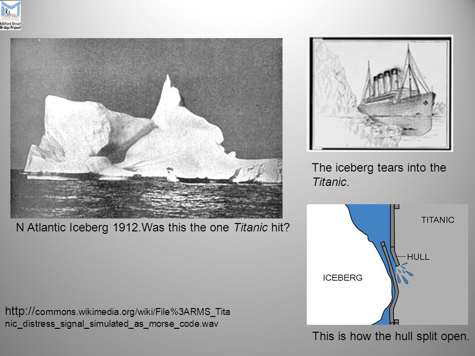 http:// commons.wikimedia.org/wiki/File%3ARMS_Tita nic_distress_signal_simulated_as_morse_code.wav N Atlantic Iceberg 1912.Was this the one Titanic hit.