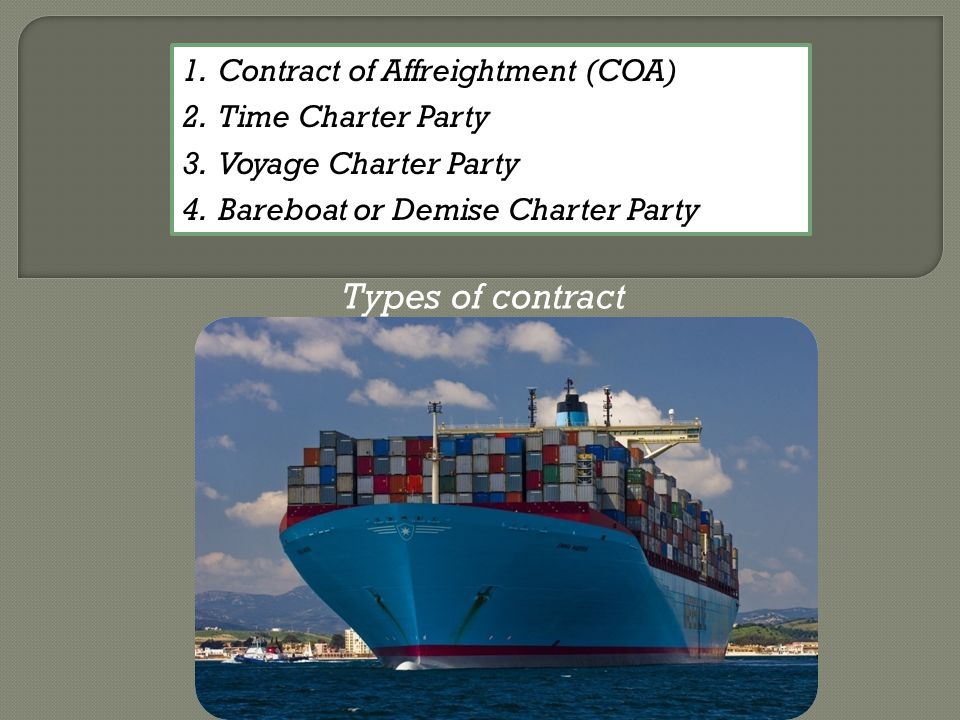 Types of contract 1.Contract of Affreightment (COA) 2.Time Charter Party 3.Voyage Charter Party 4.Bareboat or Demise Charter Party