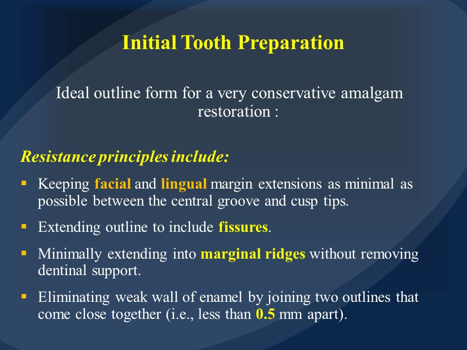 Initial Tooth Preparation Ideal outline form for a very conservative amalgam restoration : Resistance principles include:  Keeping facial and lingual