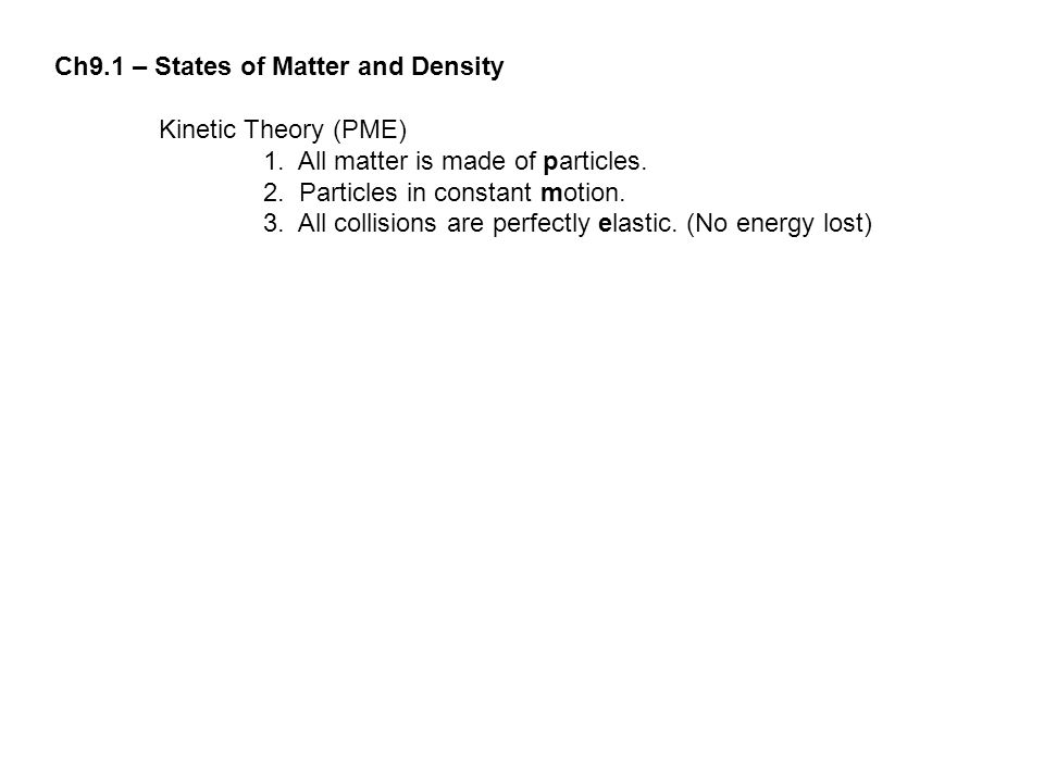 Ch9.1 – States of Matter and Density Kinetic Theory (PME) 1. All matter is made of particles. 2. Particles in constant motion. 3. All collisions are p