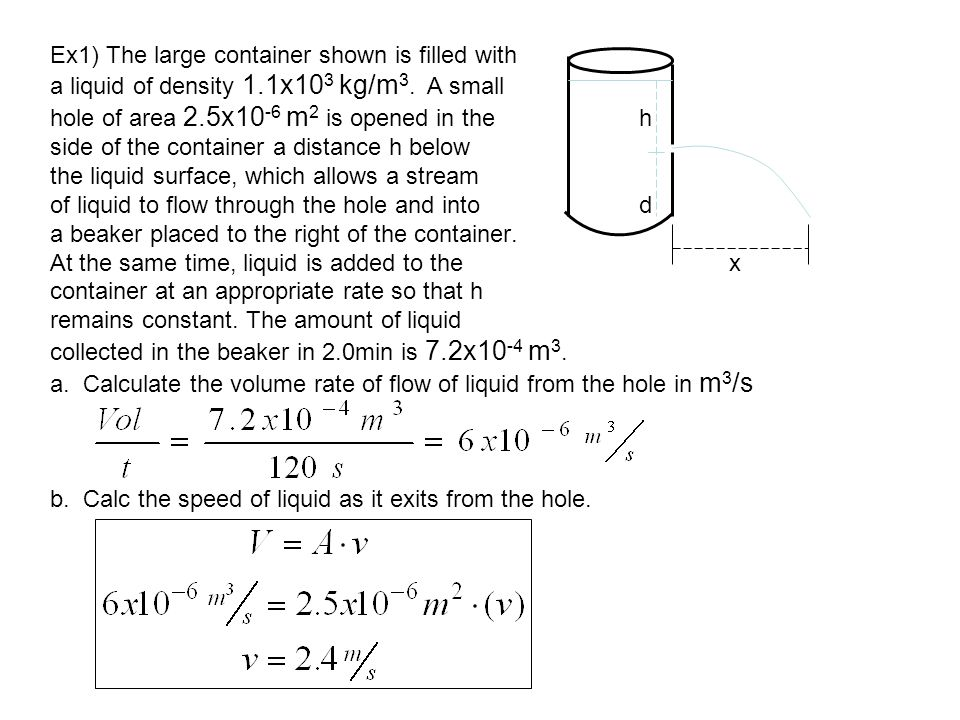Ex1) The large container shown is filled with a liquid of density 1.1x10 3 kg/m 3. A small hole of area 2.5x10 -6 m 2 is opened in the h side of the c