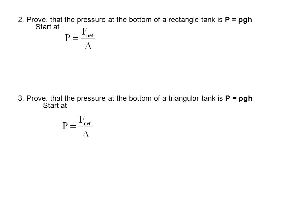 2. Prove, that the pressure at the bottom of a rectangle tank is P = ρgh Start at 3. Prove, that the pressure at the bottom of a triangular tank is P