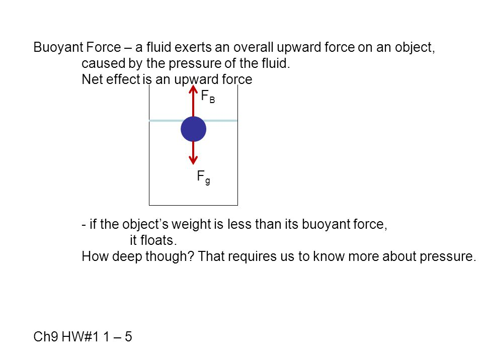 Buoyant Force – a fluid exerts an overall upward force on an object, caused by the pressure of the fluid. Net effect is an upward force F B F g - if t
