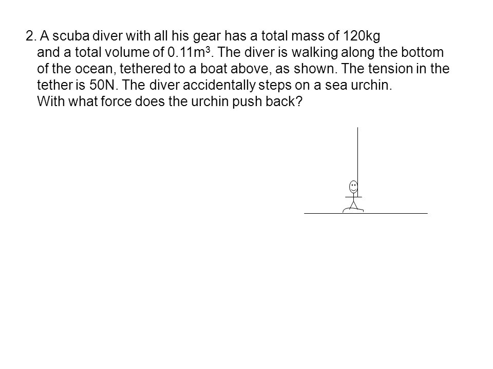 2. A scuba diver with all his gear has a total mass of 120kg and a total volume of 0.11m 3. The diver is walking along the bottom of the ocean, tether