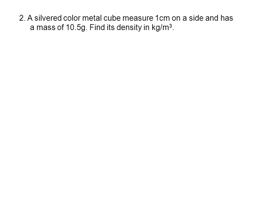 2. A silvered color metal cube measure 1cm on a side and has a mass of 10.5g. Find its density in kg/m 3.