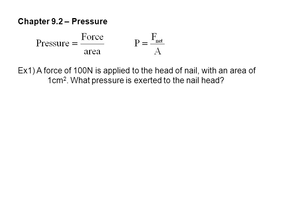 Chapter 9.2 – Pressure Ex1) A force of 100N is applied to the head of nail, with an area of 1cm 2. What pressure is exerted to the nail head?
