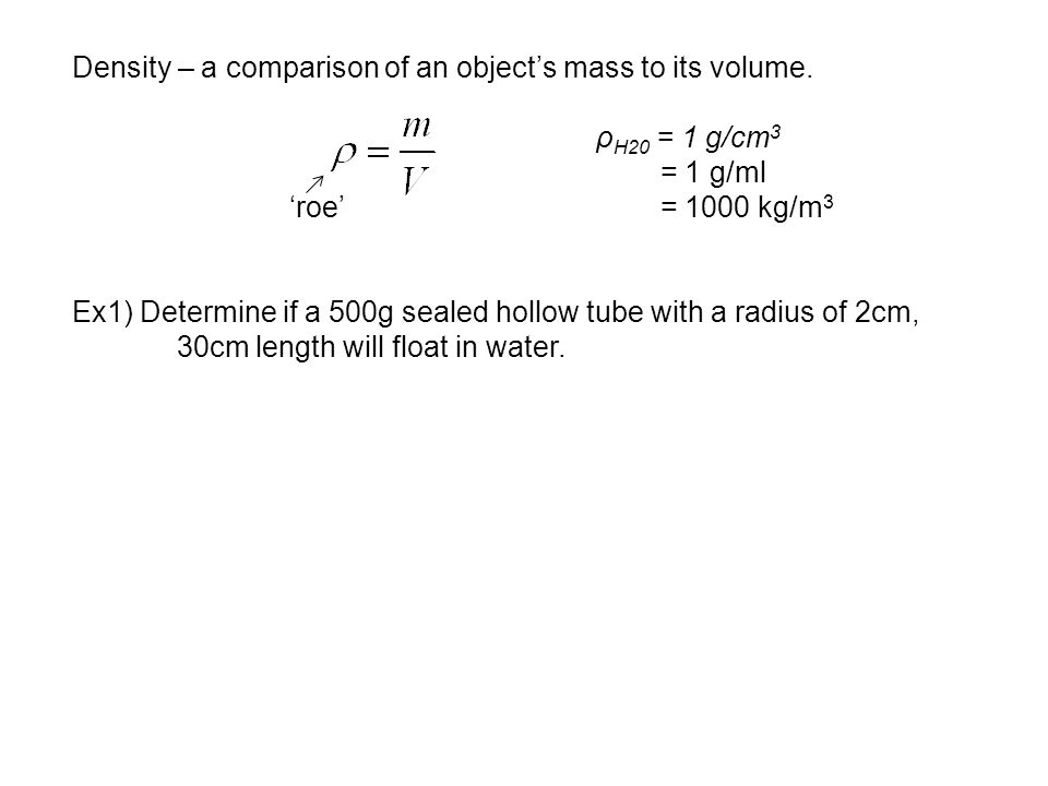 Density – a comparison of an object's mass to its volume. ρ H20 = 1 g/cm 3 = 1 g/ml 'roe' = 1000 kg/m 3 Ex1) Determine if a 500g sealed hollow tube wi
