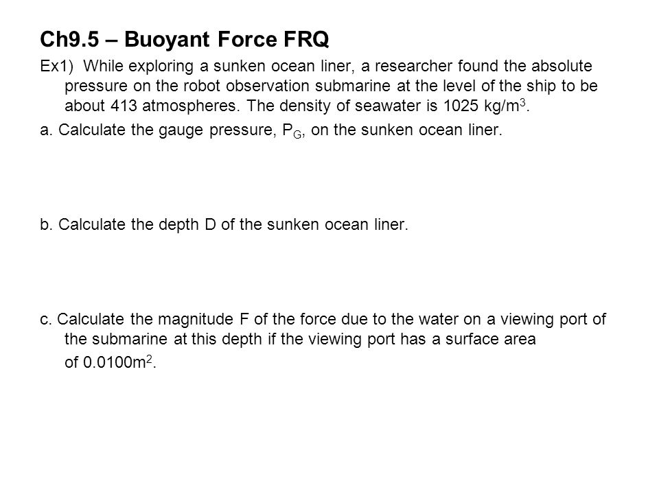 Ch9.5 – Buoyant Force FRQ Ex1) While exploring a sunken ocean liner, a researcher found the absolute pressure on the robot observation submarine at th