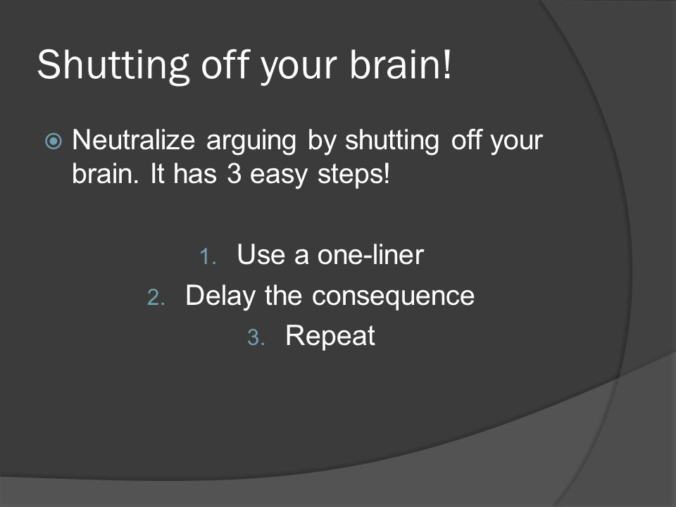 Shutting off your brain.  Neutralize arguing by shutting off your brain.