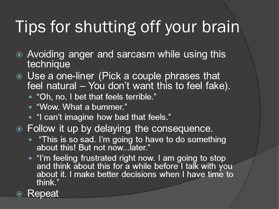 Tips for shutting off your brain AAvoiding anger and sarcasm while using this technique UUse a one-liner (Pick a couple phrases that feel natural – You don't want this to feel fake).