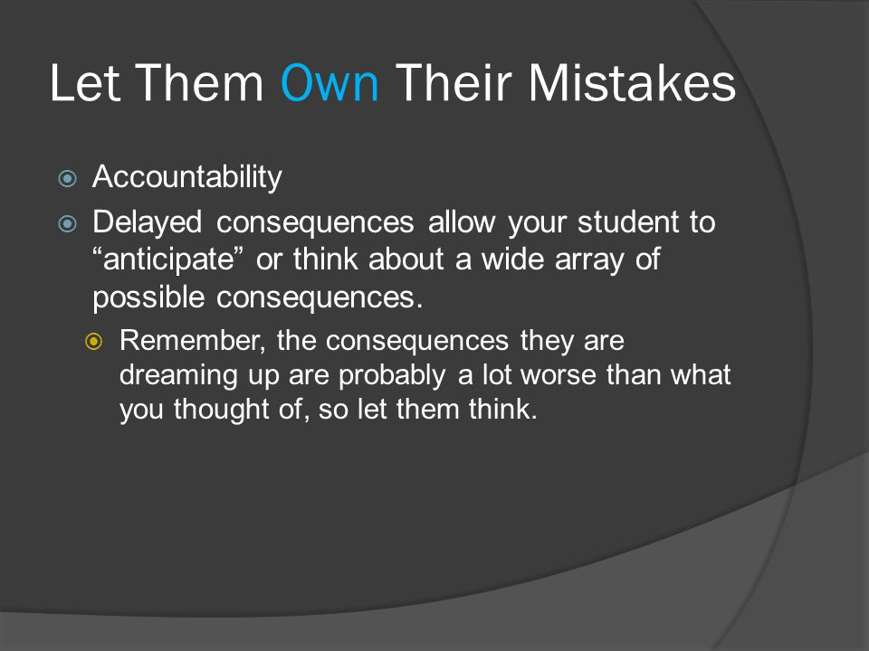 Let Them Own Their Mistakes  Accountability  Delayed consequences allow your student to anticipate or think about a wide array of possible consequences.