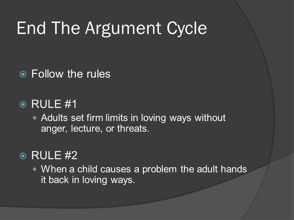 End The Argument Cycle  Follow the rules  RULE #1 Adults set firm limits in loving ways without anger, lecture, or threats.