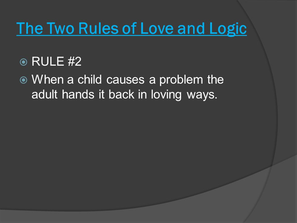 The Two Rules of Love and Logic  RULE #2  When a child causes a problem the adult hands it back in loving ways.