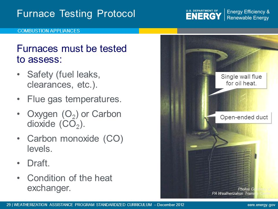 29 | WEATHERIZATION ASSISTANCE PROGRAM STANDARDIZED CURRICULUM – December 2012eere.energy.gov Furnace Testing Protocol Furnaces must be tested to asse
