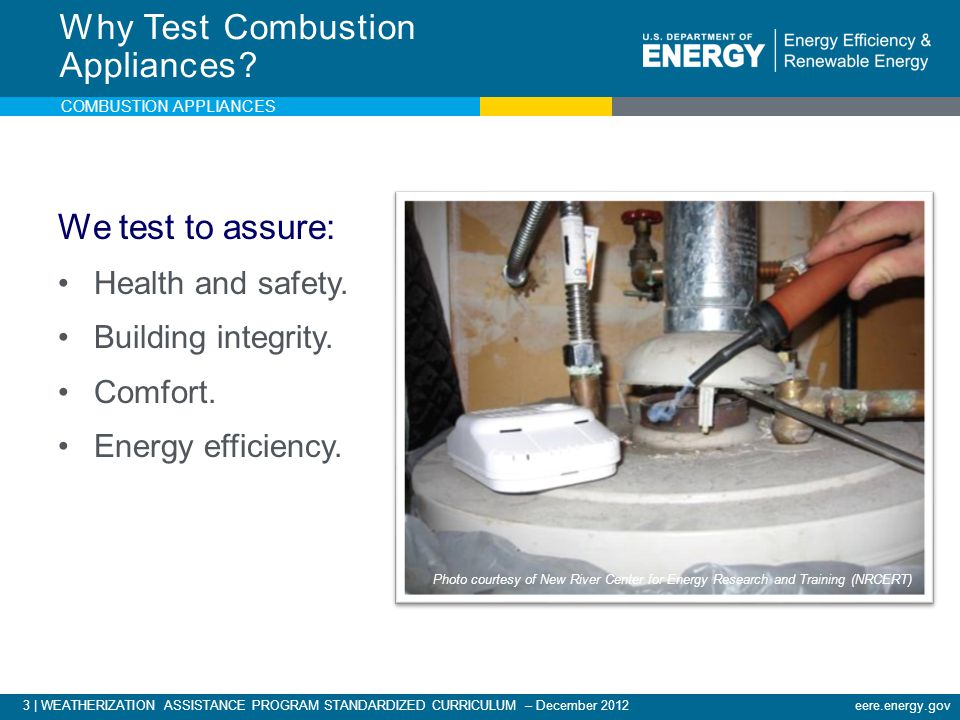3 | WEATHERIZATION ASSISTANCE PROGRAM STANDARDIZED CURRICULUM – December 2012eere.energy.gov COMBUSTION APPLIANCES We test to assure: Health and safet