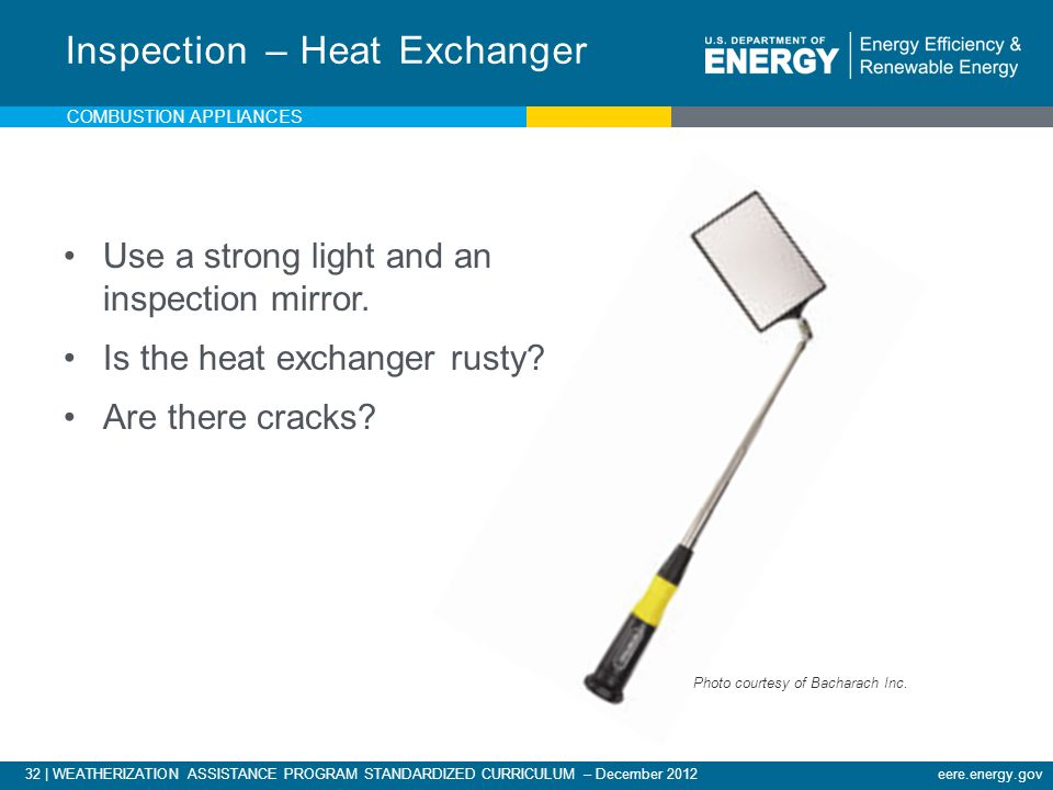 32 | WEATHERIZATION ASSISTANCE PROGRAM STANDARDIZED CURRICULUM – December 2012eere.energy.gov COMBUSTION APPLIANCES Use a strong light and an inspecti