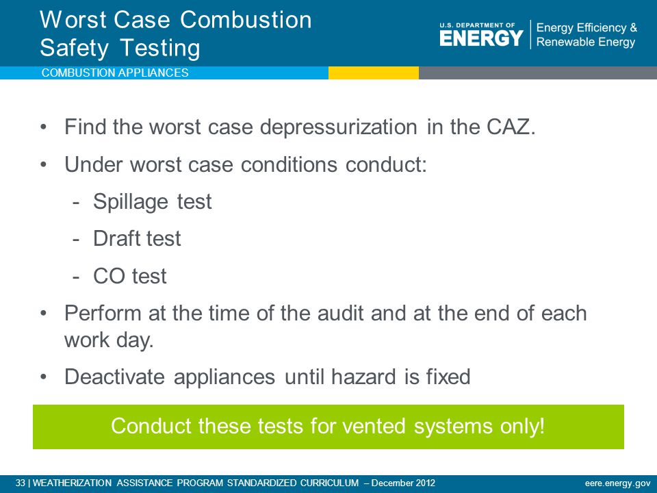 33 | WEATHERIZATION ASSISTANCE PROGRAM STANDARDIZED CURRICULUM – December 2012eere.energy.gov COMBUSTION APPLIANCES Find the worst case depressurizati