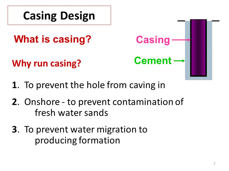 2 Casing Design Why run casing? 1. To prevent the hole from caving in 2. Onshore - to prevent contamination of fresh water sands 3. To prevent water m