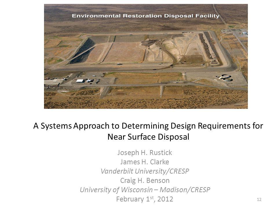 A Systems Approach to Determining Design Requirements for Near Surface Disposal Joseph H. Rustick James H. Clarke Vanderbilt University/CRESP Craig H.