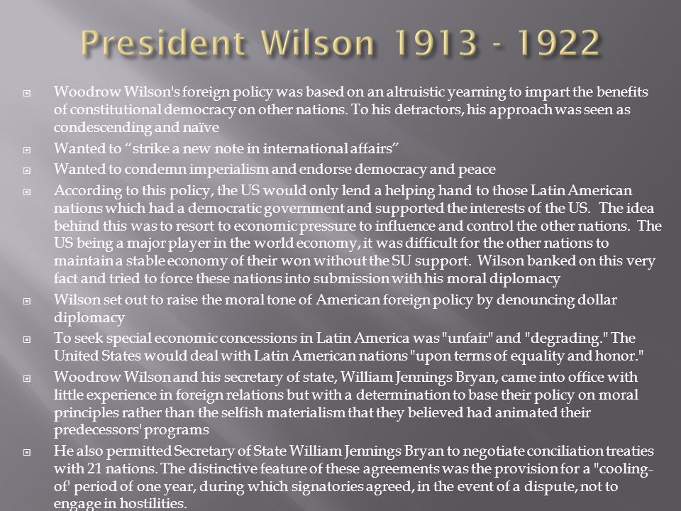  Woodrow Wilson's foreign policy was based on an altruistic yearning to impart the benefits of constitutional democracy on other nations. To his detr