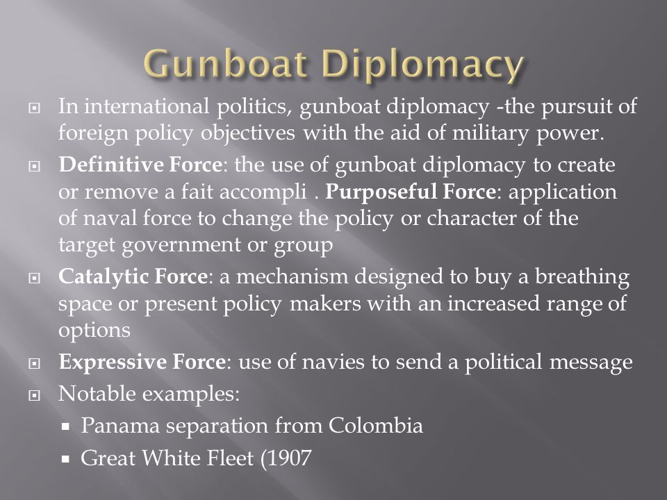  In international politics, gunboat diplomacy -the pursuit of foreign policy objectives with the aid of military power.  Definitive Force : the use