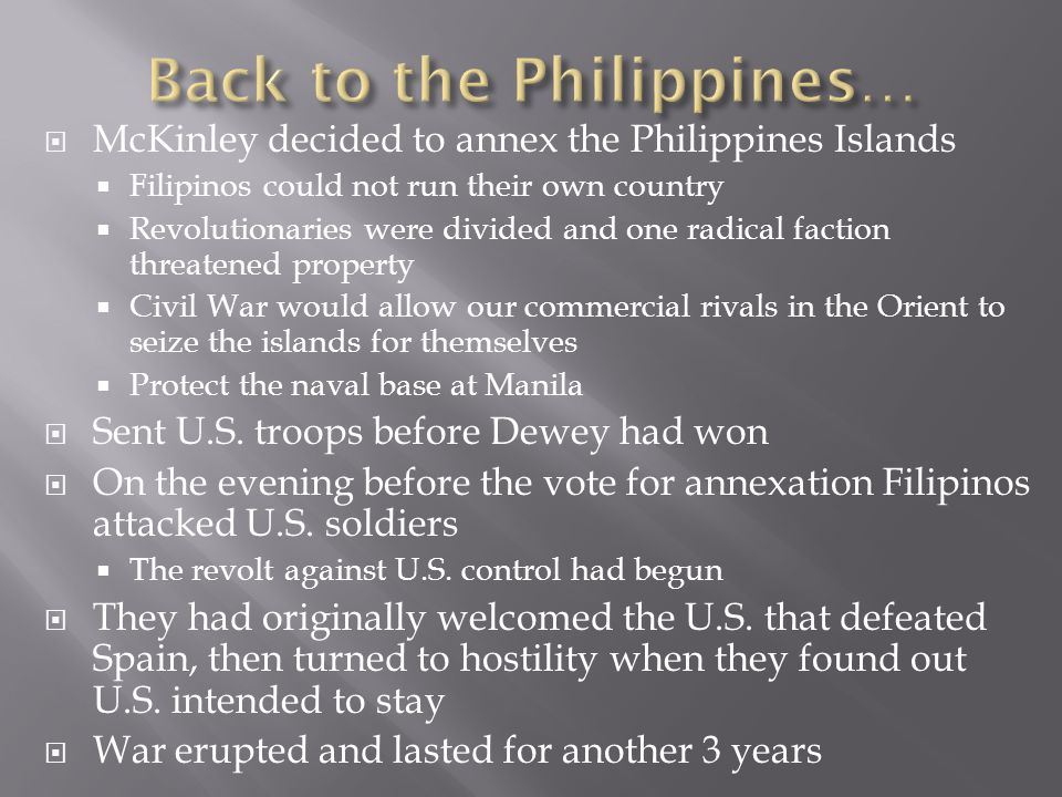  McKinley decided to annex the Philippines Islands  Filipinos could not run their own country  Revolutionaries were divided and one radical faction