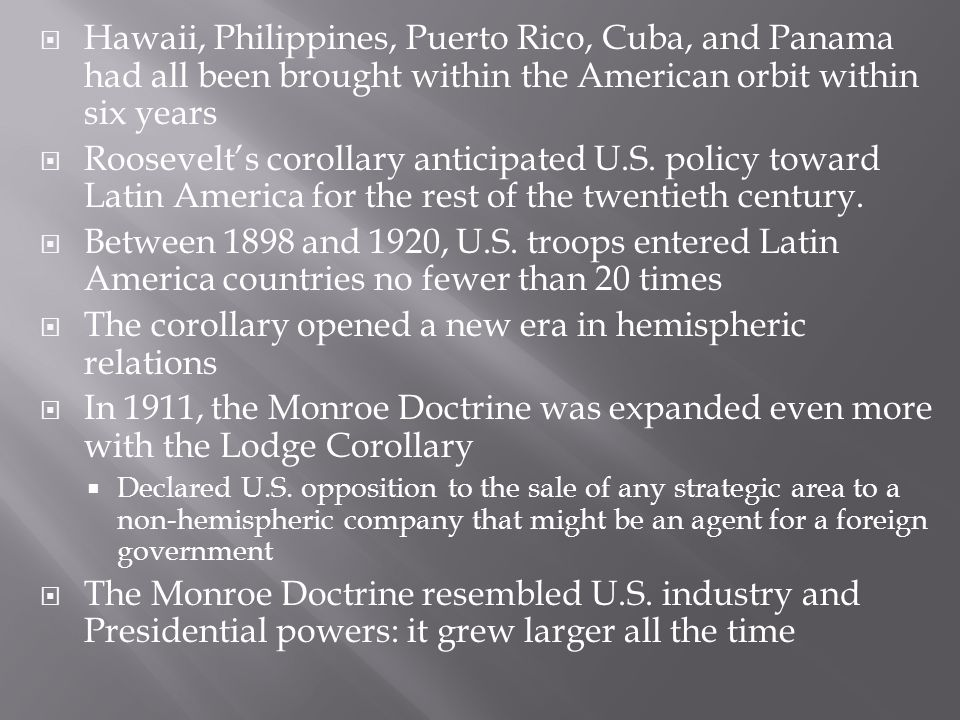  Hawaii, Philippines, Puerto Rico, Cuba, and Panama had all been brought within the American orbit within six years  Roosevelt's corollary anticipat
