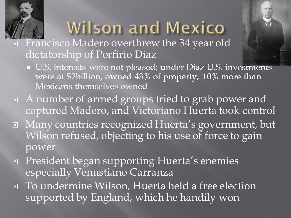  Francisco Madero overthrew the 34 year old dictatorship of Porfirio Diaz  U.S. interests were not pleased; under Diaz U.S. investments were at $2bi