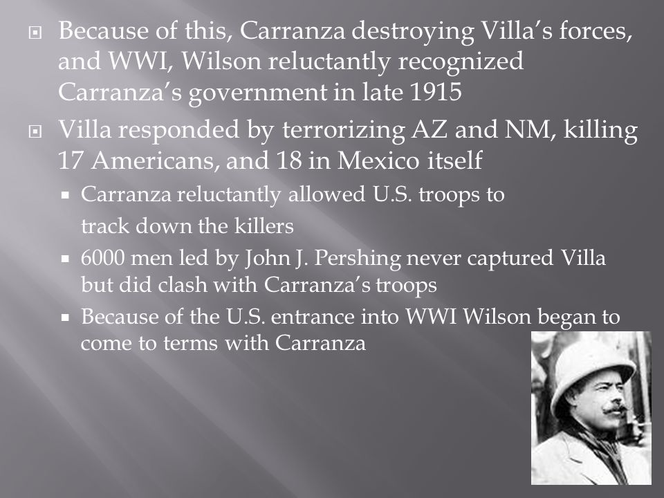  Because of this, Carranza destroying Villa's forces, and WWI, Wilson reluctantly recognized Carranza's government in late 1915  Villa responded by