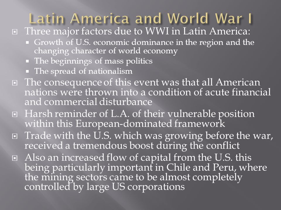  Three major factors due to WWI in Latin America:  Growth of U.S. economic dominance in the region and the changing character of world economy  The