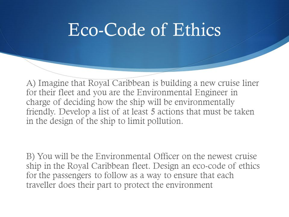 Eco-Code of Ethics A) Imagine that Royal Caribbean is building a new cruise liner for their fleet and you are the Environmental Engineer in charge of
