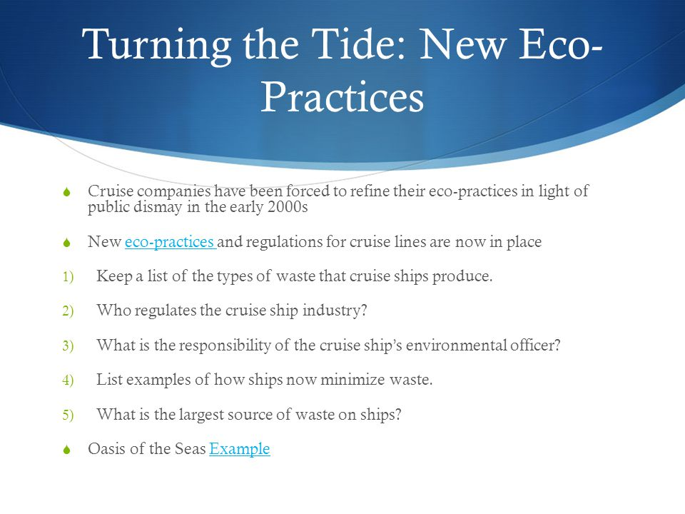Turning the Tide: New Eco- Practices  Cruise companies have been forced to refine their eco-practices in light of public dismay in the early 2000s  New eco-practices and regulations for cruise lines are now in placeeco-practices 1) Keep a list of the types of waste that cruise ships produce.