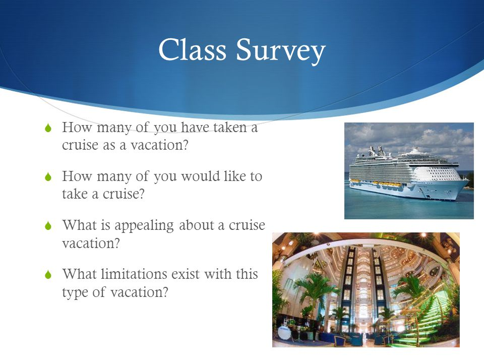 Class Survey  How many of you have taken a cruise as a vacation.