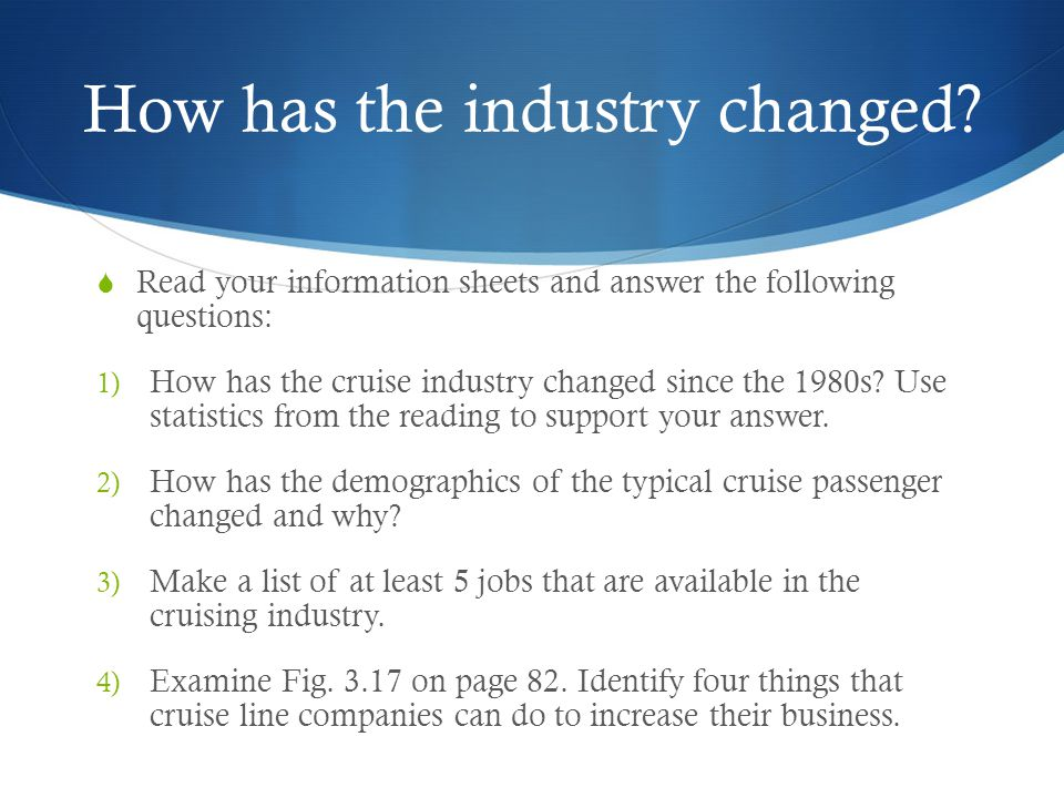How has the industry changed?  Read your information sheets and answer the following questions: 1) How has the cruise industry changed since the 1980