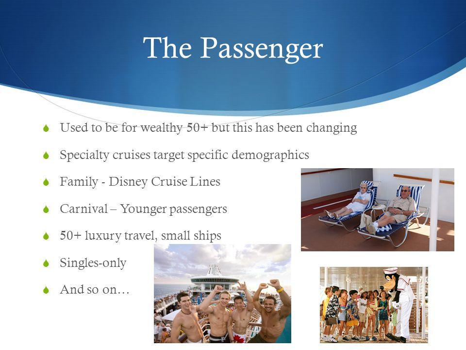 The Passenger  Used to be for wealthy 50+ but this has been changing  Specialty cruises target specific demographics  Family - Disney Cruise Lines