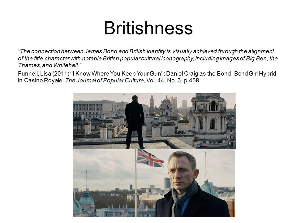 Britishness The connection between James Bond and British identity is visually achieved through the alignment of the title character with notable British popular cultural iconography, including images of Big Ben, the Thames, and Whitehall. Funnell, Lisa (2011) ''I Know Where You Keep Your Gun'': Daniel Craig as the Bond–Bond Girl Hybrid in Casino Royale.