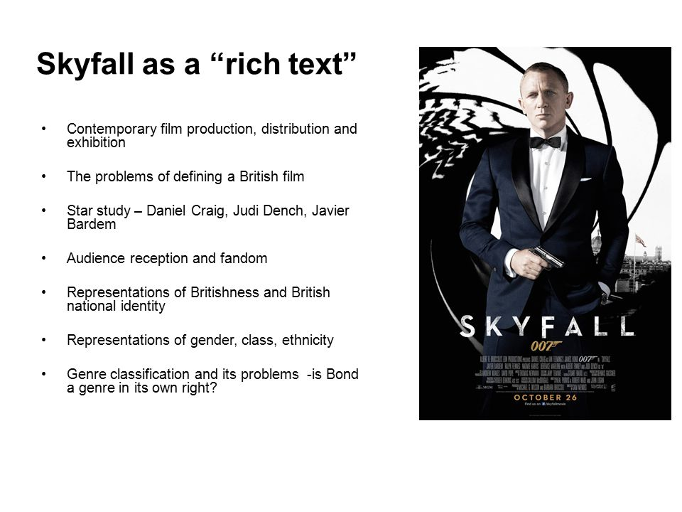 Skyfall as a rich text Contemporary film production, distribution and exhibition The problems of defining a British film Star study – Daniel Craig, Judi Dench, Javier Bardem Audience reception and fandom Representations of Britishness and British national identity Representations of gender, class, ethnicity Genre classification and its problems -is Bond a genre in its own right?