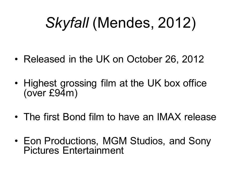 Skyfall (Mendes, 2012) Released in the UK on October 26, 2012 Highest grossing film at the UK box office (over £94m) The first Bond film to have an IM