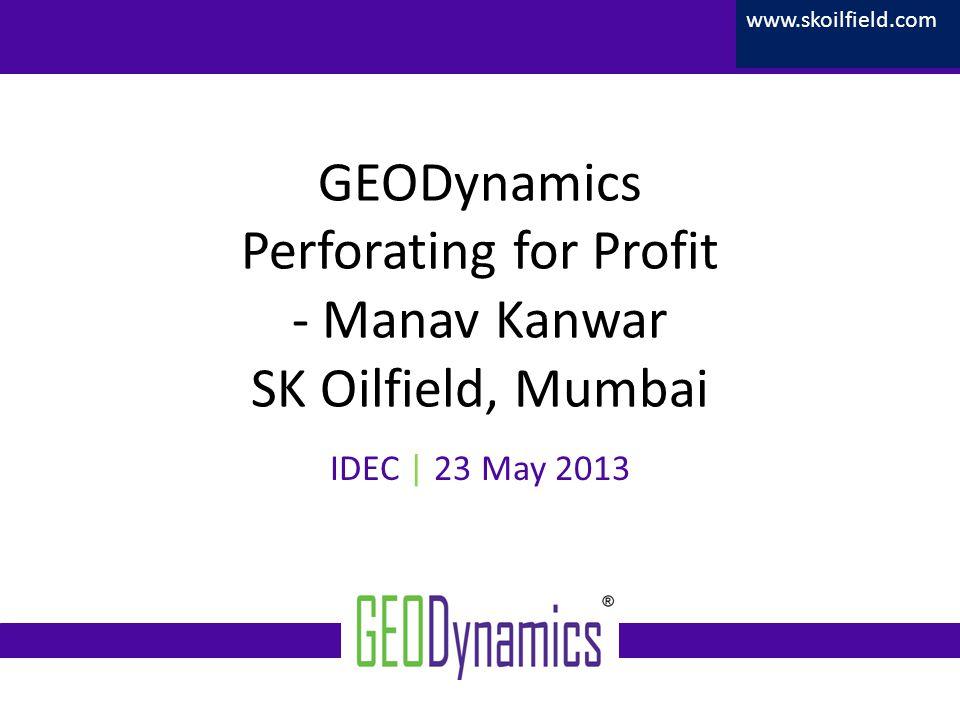 Confidential GEODynamics Perforating for Profit - Manav Kanwar SK Oilfield, Mumbai IDEC | 23 May 2013 www.skoilfield.com
