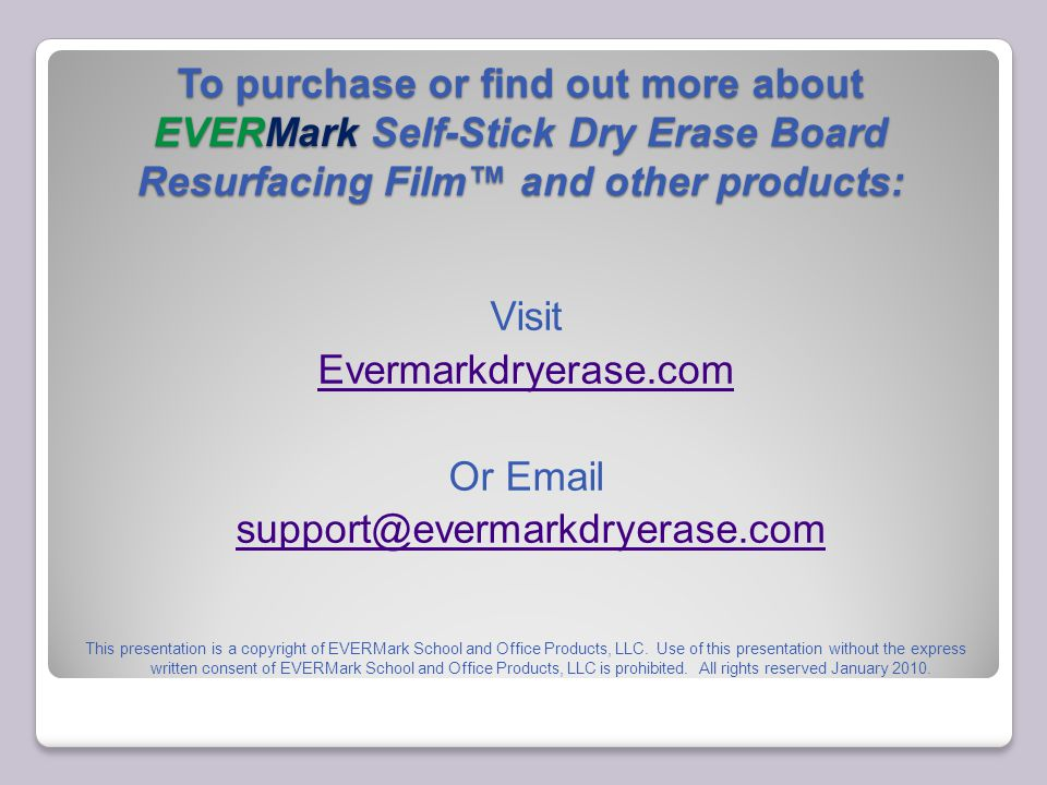 To purchase or find out more about EVERMark Self-Stick Dry Erase Board Resurfacing Film™ and other products: Visit Evermarkdryerase.com Or Email support@evermarkdryerase.com This presentation is a copyright of EVERMark School and Office Products, LLC.