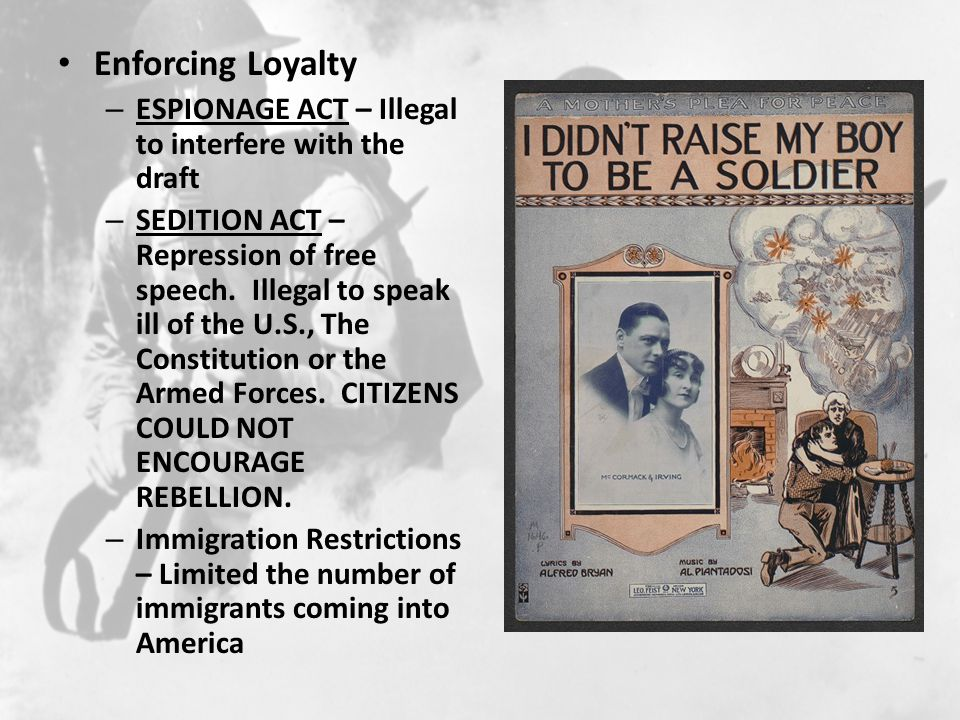 Enforcing Loyalty – ESPIONAGE ACT – Illegal to interfere with the draft – SEDITION ACT – Repression of free speech.