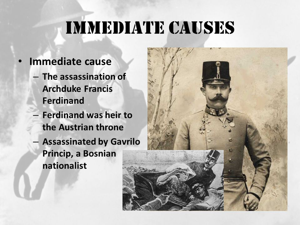 Immediate Causes Immediate cause – The assassination of Archduke Francis Ferdinand – Ferdinand was heir to the Austrian throne – Assassinated by Gavrilo Princip, a Bosnian nationalist