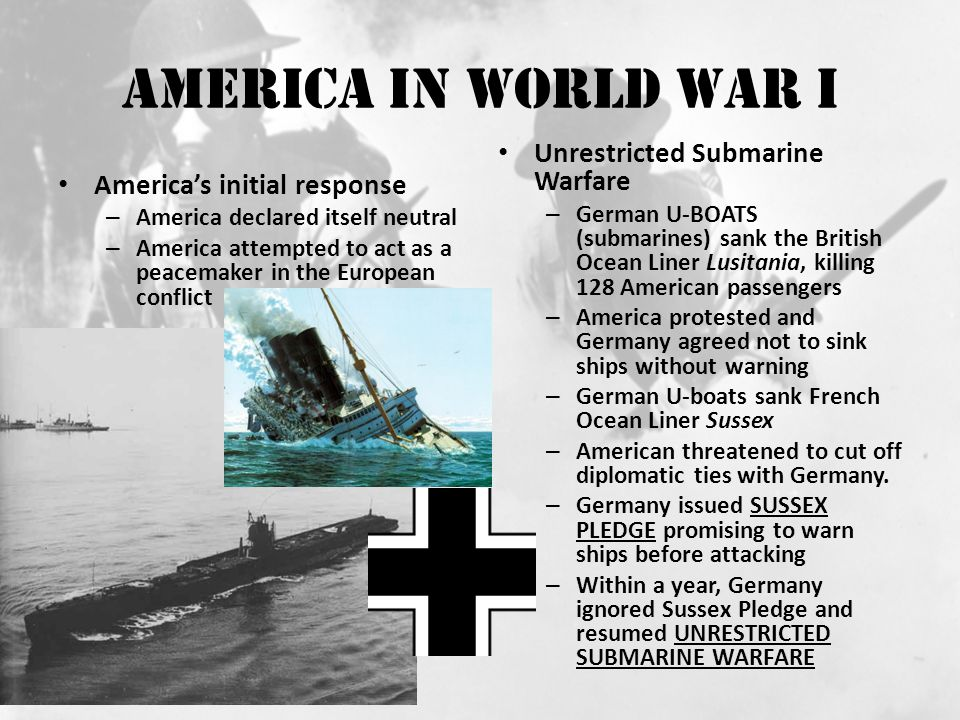 America In World War I America's initial response – America declared itself neutral – America attempted to act as a peacemaker in the European conflict Unrestricted Submarine Warfare – German U-BOATS (submarines) sank the British Ocean Liner Lusitania, killing 128 American passengers – America protested and Germany agreed not to sink ships without warning – German U-boats sank French Ocean Liner Sussex – American threatened to cut off diplomatic ties with Germany.