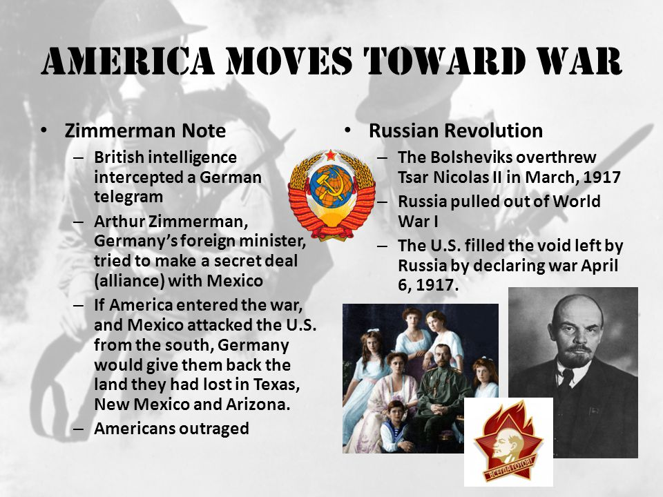 America Moves Toward War Zimmerman Note – British intelligence intercepted a German telegram – Arthur Zimmerman, Germany's foreign minister, tried to make a secret deal (alliance) with Mexico – If America entered the war, and Mexico attacked the U.S.